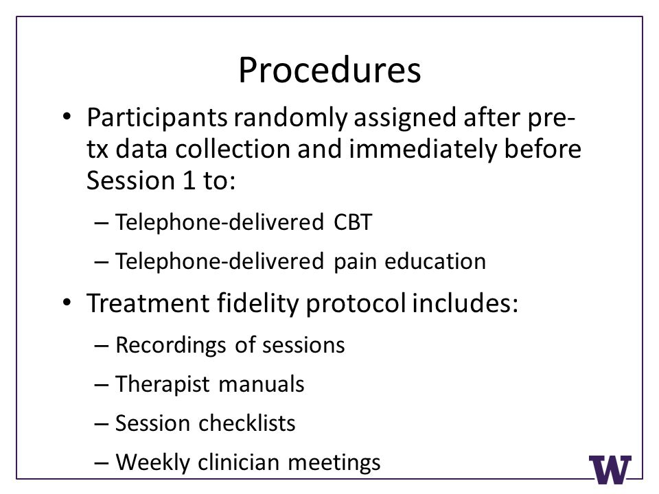 Procedures Participants randomly assigned after pre- tx data collection and immediately before Session 1 to: – Telephone-delivered CBT – Telephone-delivered pain education Treatment fidelity protocol includes: – Recordings of sessions – Therapist manuals – Session checklists – Weekly clinician meetings