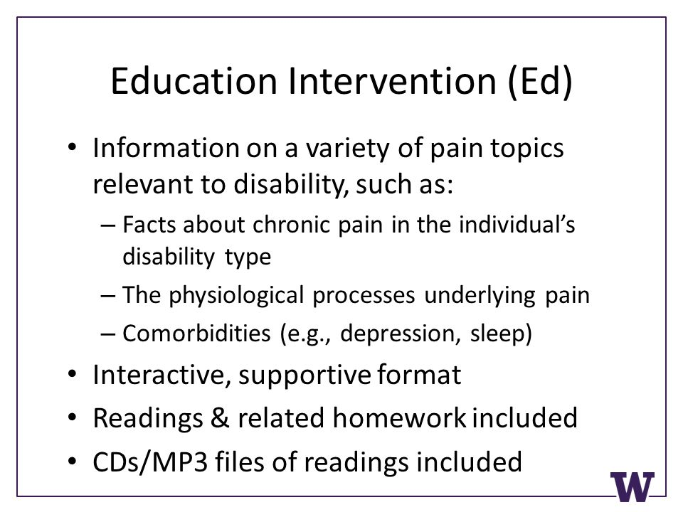 Education Intervention (Ed) Information on a variety of pain topics relevant to disability, such as: – Facts about chronic pain in the individuals disability type – The physiological processes underlying pain – Comorbidities (e.g., depression, sleep) Interactive, supportive format Readings & related homework included CDs/MP3 files of readings included