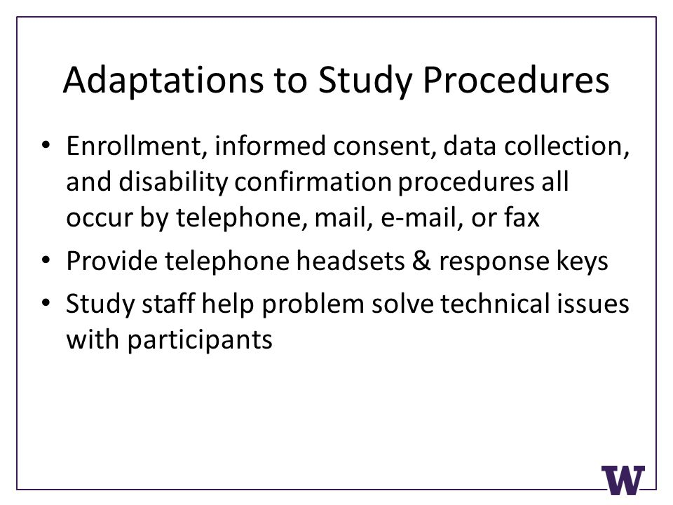 Adaptations to Study Procedures Enrollment, informed consent, data collection, and disability confirmation procedures all occur by telephone, mail, e-mail, or fax Provide telephone headsets & response keys Study staff help problem solve technical issues with participants