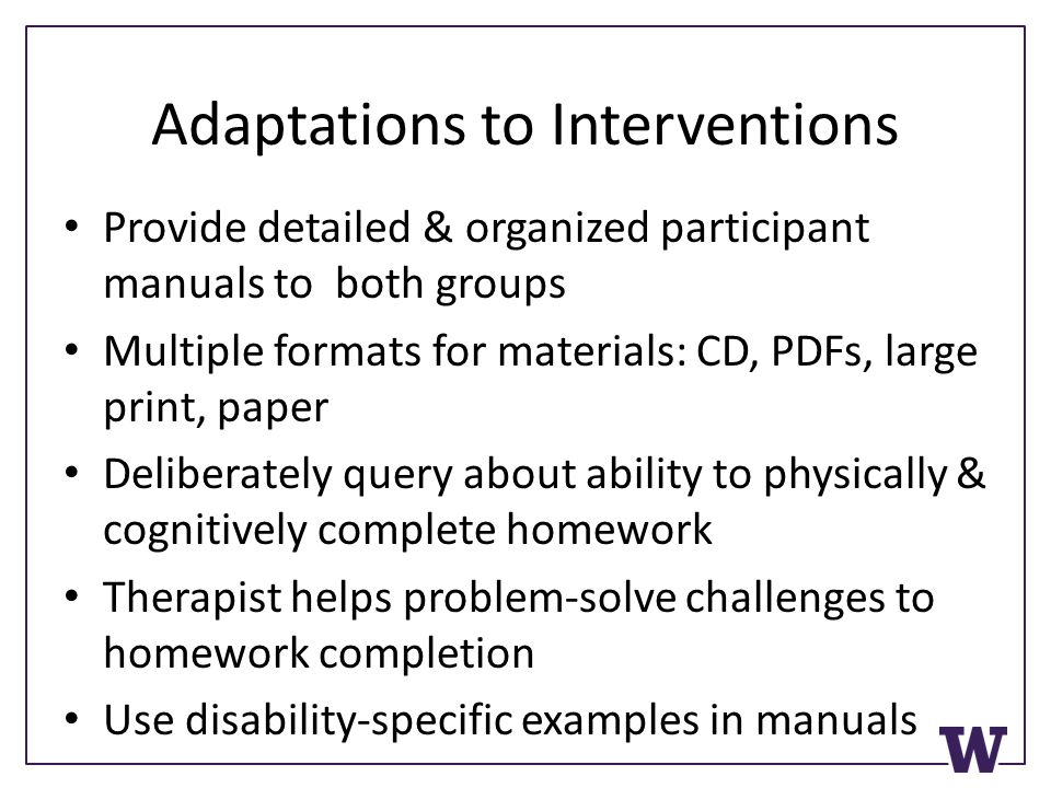Adaptations to Interventions Provide detailed & organized participant manuals to both groups Multiple formats for materials: CD, PDFs, large print, paper Deliberately query about ability to physically & cognitively complete homework Therapist helps problem-solve challenges to homework completion Use disability-specific examples in manuals
