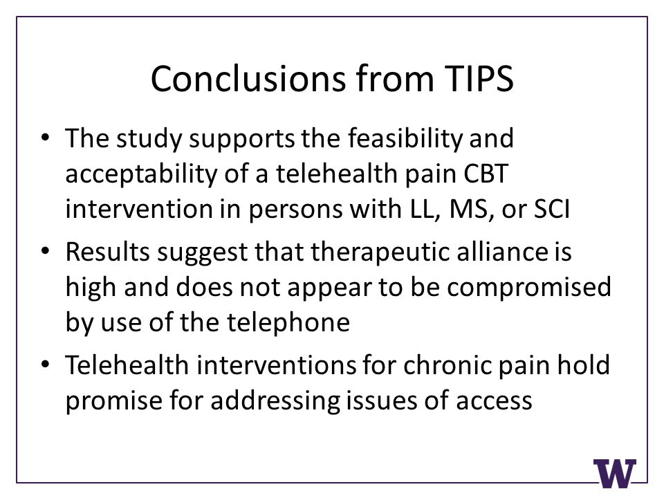 Conclusions from TIPS The study supports the feasibility and acceptability of a telehealth pain CBT intervention in persons with LL, MS, or SCI Results suggest that therapeutic alliance is high and does not appear to be compromised by use of the telephone Telehealth interventions for chronic pain hold promise for addressing issues of access