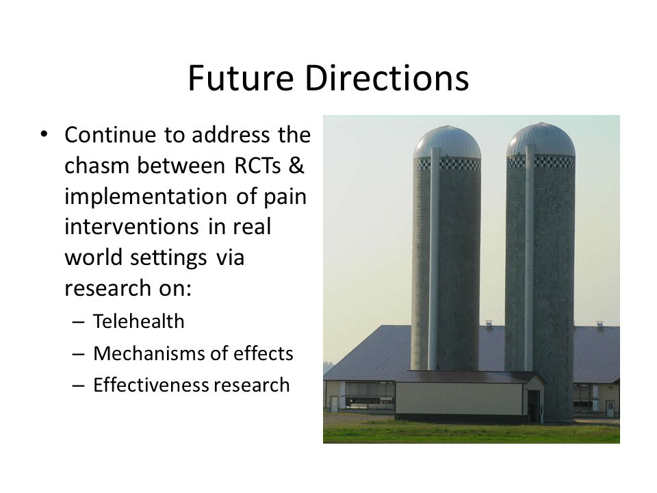 Future Directions Continue to address the chasm between RCTs & implementation of pain interventions in real world settings via research on: – Telehealth – Mechanisms of effects – Effectiveness research