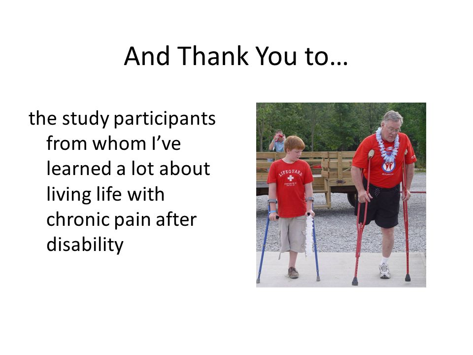 And Thank You to… the study participants from whom Ive learned a lot about living life with chronic pain after disability