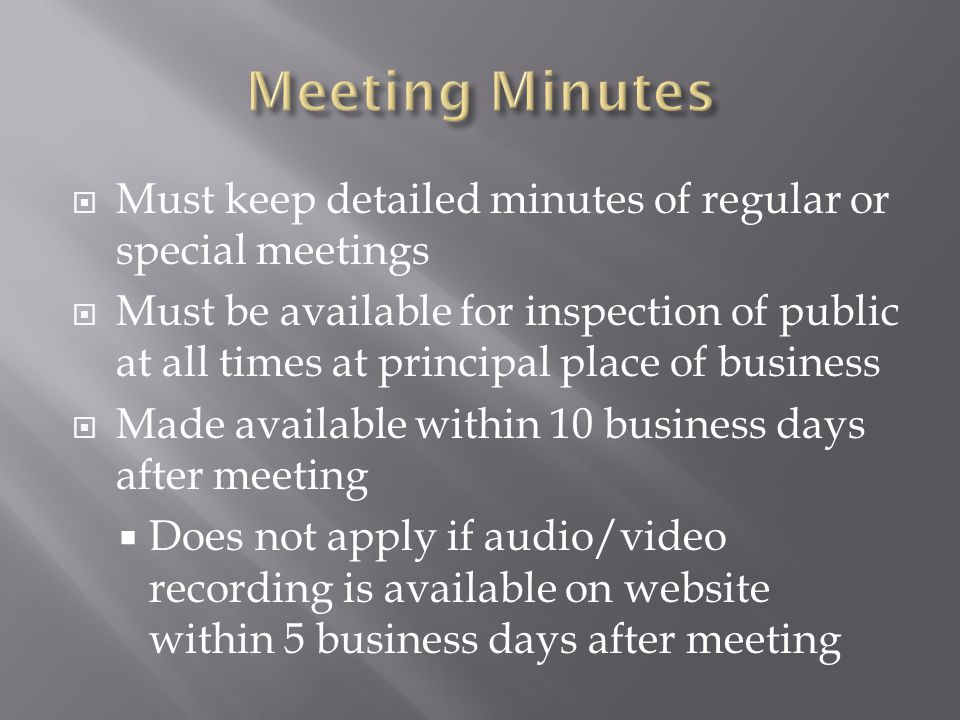 Must keep detailed minutes of regular or special meetings Must be available for inspection of public at all times at principal place of business Made available within 10 business days after meeting Does not apply if audio/video recording is available on website within 5 business days after meeting