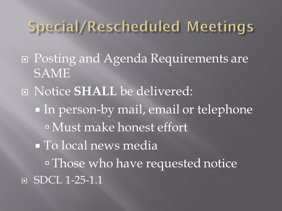 Posting and Agenda Requirements are SAME Notice SHALL be delivered: In person-by mail, email or telephone Must make honest effort To local news media Those who have requested notice SDCL 1-25-1.1