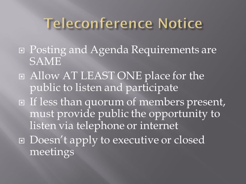 Posting and Agenda Requirements are SAME Allow AT LEAST ONE place for the public to listen and participate If less than quorum of members present, must provide public the opportunity to listen via telephone or internet Doesnt apply to executive or closed meetings