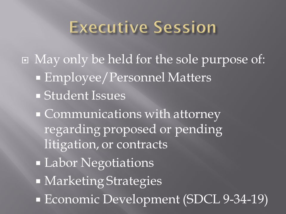 May only be held for the sole purpose of: Employee/Personnel Matters Student Issues Communications with attorney regarding proposed or pending litigation, or contracts Labor Negotiations Marketing Strategies Economic Development (SDCL 9-34-19)