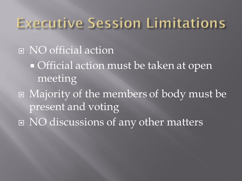 NO official action Official action must be taken at open meeting Majority of the members of body must be present and voting NO discussions of any other matters
