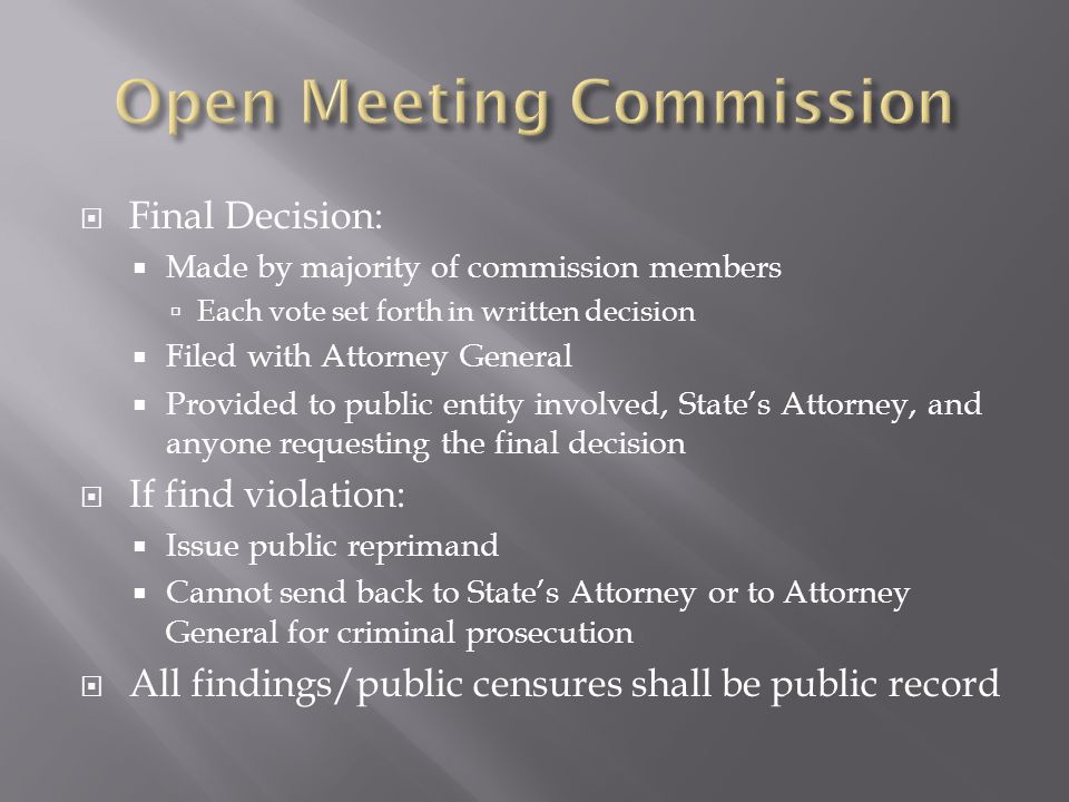 Final Decision: Made by majority of commission members Each vote set forth in written decision Filed with Attorney General Provided to public entity involved, States Attorney, and anyone requesting the final decision If find violation: Issue public reprimand Cannot send back to States Attorney or to Attorney General for criminal prosecution All findings/public censures shall be public record
