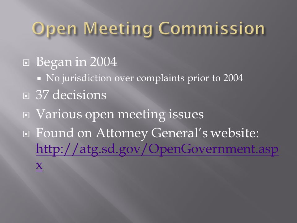 Began in 2004 No jurisdiction over complaints prior to 2004 37 decisions Various open meeting issues Found on Attorney Generals website: http://atg.sd.gov/OpenGovernment.asp x http://atg.sd.gov/OpenGovernment.asp x