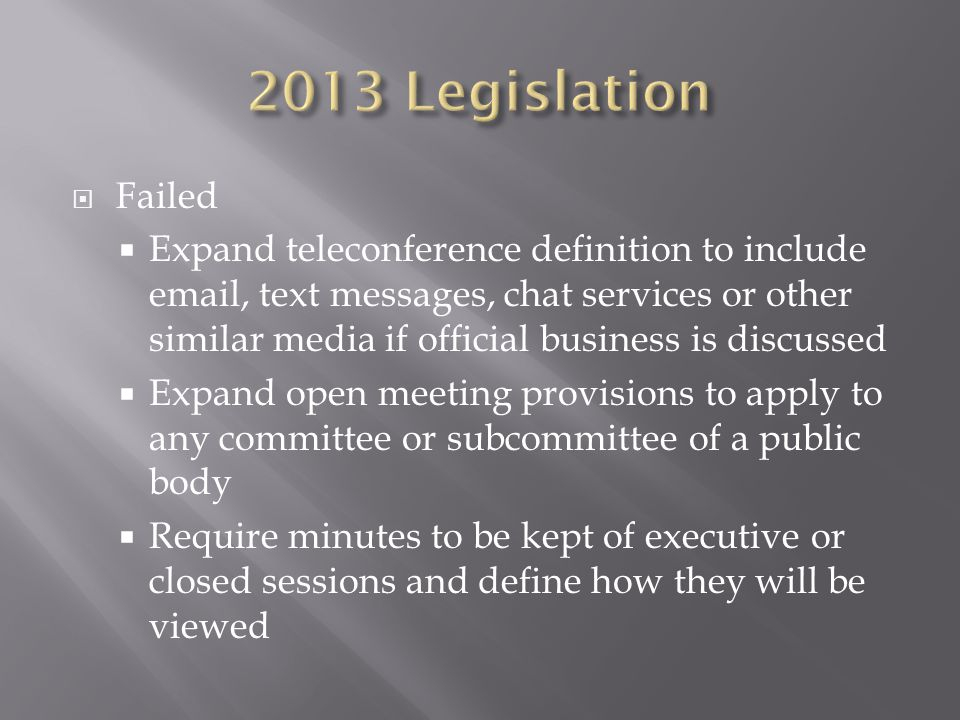 Failed Expand teleconference definition to include email, text messages, chat services or other similar media if official business is discussed Expand open meeting provisions to apply to any committee or subcommittee of a public body Require minutes to be kept of executive or closed sessions and define how they will be viewed