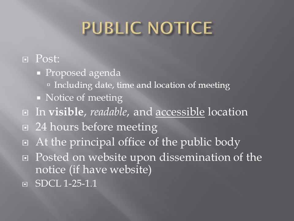 Post: Proposed agenda Including date, time and location of meeting Notice of meeting In visible, readable, and accessible location 24 hours before meeting At the principal office of the public body Posted on website upon dissemination of the notice (if have website) SDCL 1-25-1.1