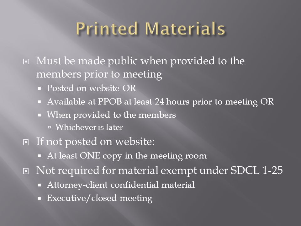 Must be made public when provided to the members prior to meeting Posted on website OR Available at PPOB at least 24 hours prior to meeting OR When provided to the members Whichever is later If not posted on website: At least ONE copy in the meeting room Not required for material exempt under SDCL 1-25 Attorney-client confidential material Executive/closed meeting