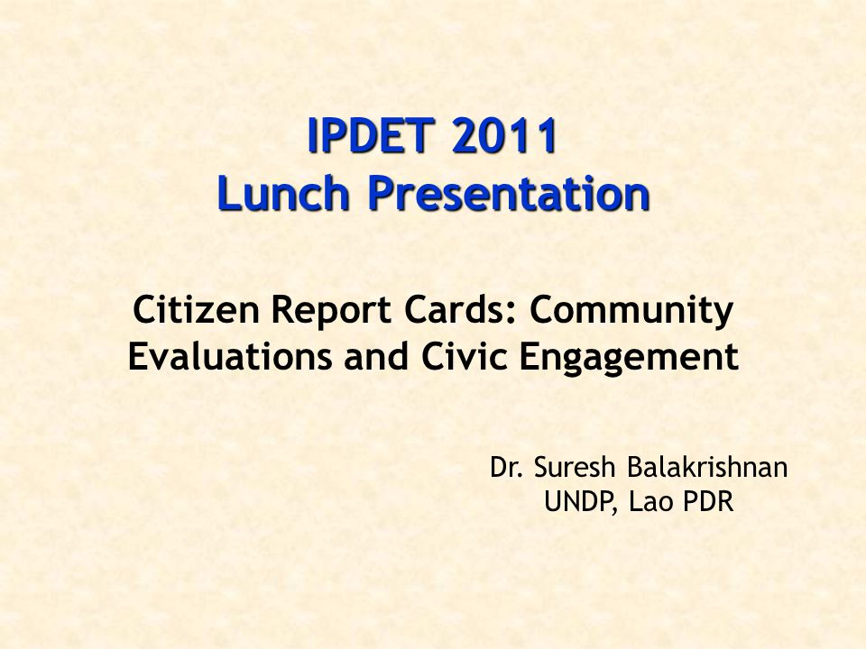 IPDET 2011 Lunch Presentation Citizen Report Cards: Community Evaluations and Civic Engagement Dr. Suresh Balakrishnan UNDP, Lao PDR