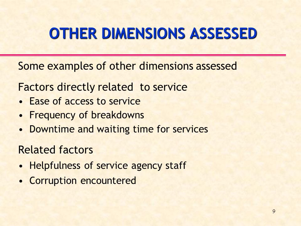9 OTHER DIMENSIONS ASSESSED Some examples of other dimensions assessed Factors directly related to service Ease of access to service Frequency of brea