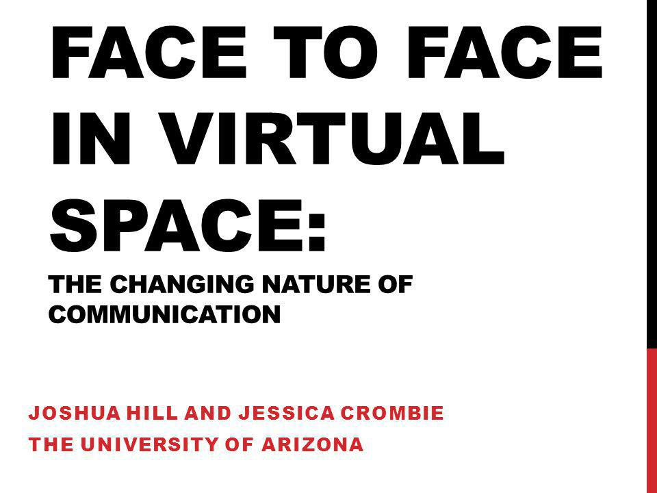 FACE TO FACE IN VIRTUAL SPACE: THE CHANGING NATURE OF COMMUNICATION JOSHUA HILL AND JESSICA CROMBIE THE UNIVERSITY OF ARIZONA