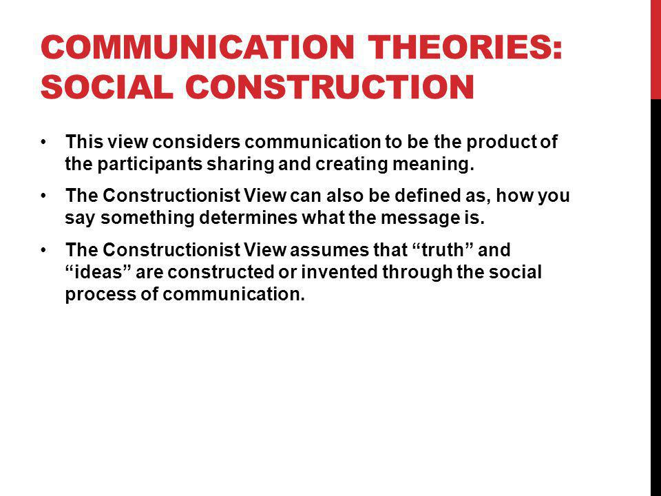 COMMUNICATION THEORIES: SOCIAL CONSTRUCTION This view considers communication to be the product of the participants sharing and creating meaning. The
