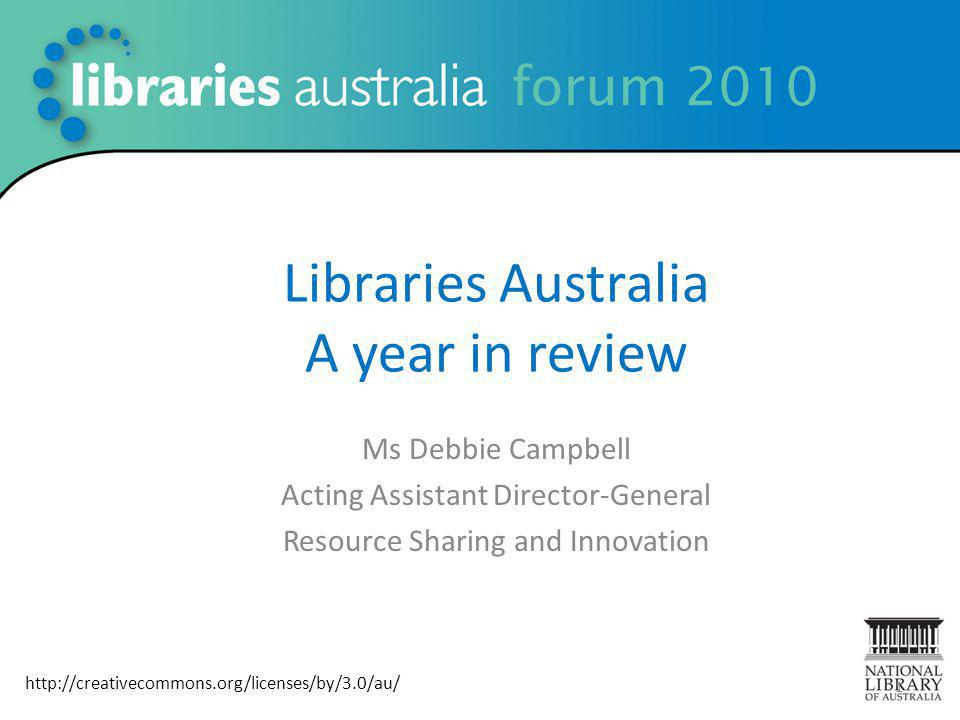 Libraries Australia A year in review Ms Debbie Campbell Acting Assistant Director-General Resource Sharing and Innovation 1 http://creativecommons.org/licenses/by/3.0/au/