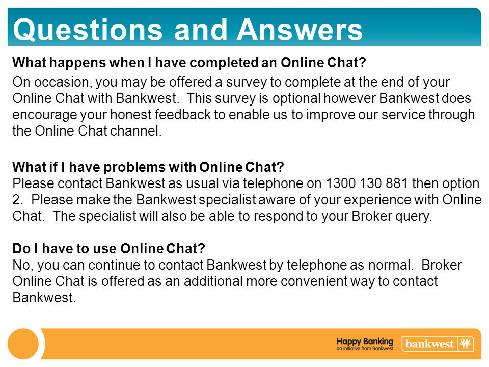 Questions and Answers What happens when I have completed an Online Chat? On occasion, you may be offered a survey to complete at the end of your Onlin