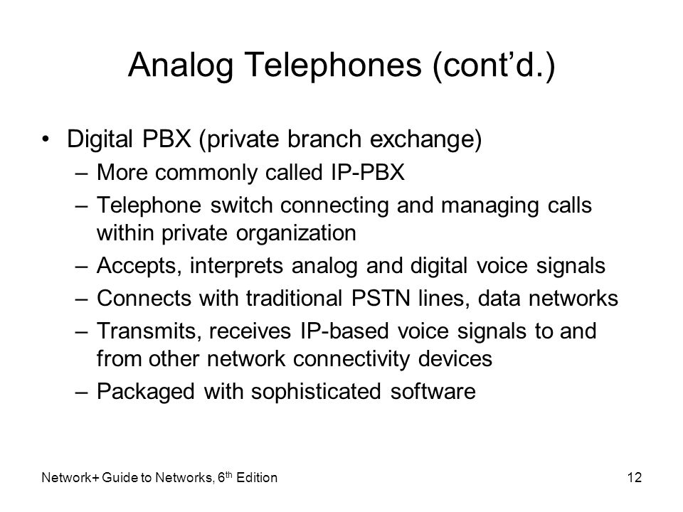 Analog Telephones (contd.) Digital PBX (private branch exchange) –More commonly called IP-PBX –Telephone switch connecting and managing calls within p