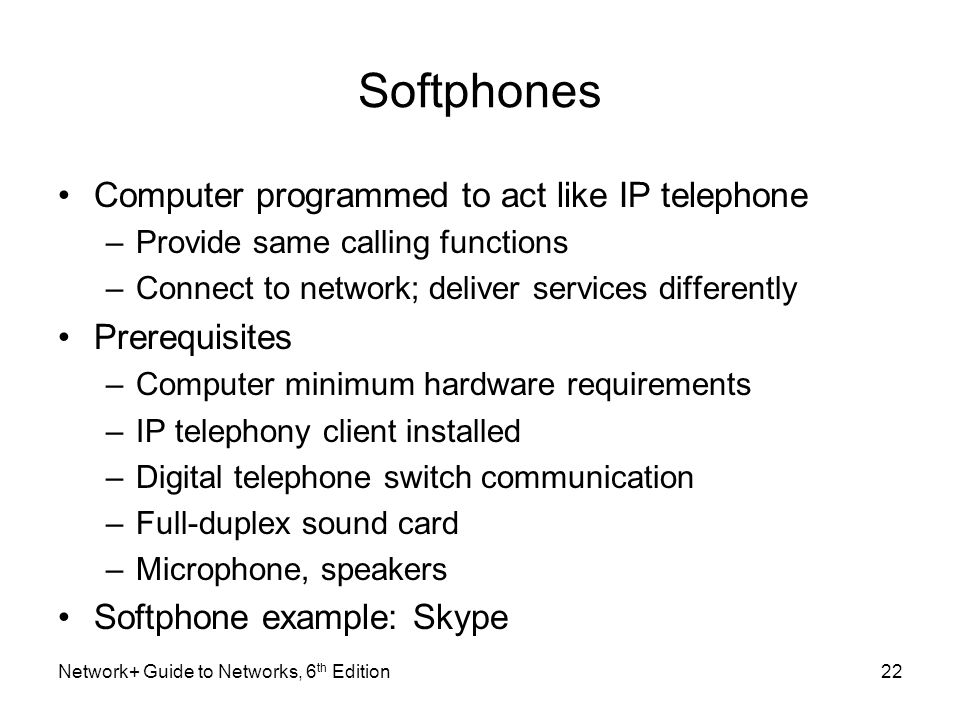 Softphones Computer programmed to act like IP telephone –Provide same calling functions –Connect to network; deliver services differently Prerequisite