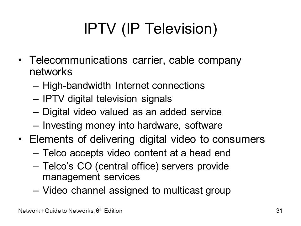 IPTV (IP Television) Telecommunications carrier, cable company networks –High-bandwidth Internet connections –IPTV digital television signals –Digital