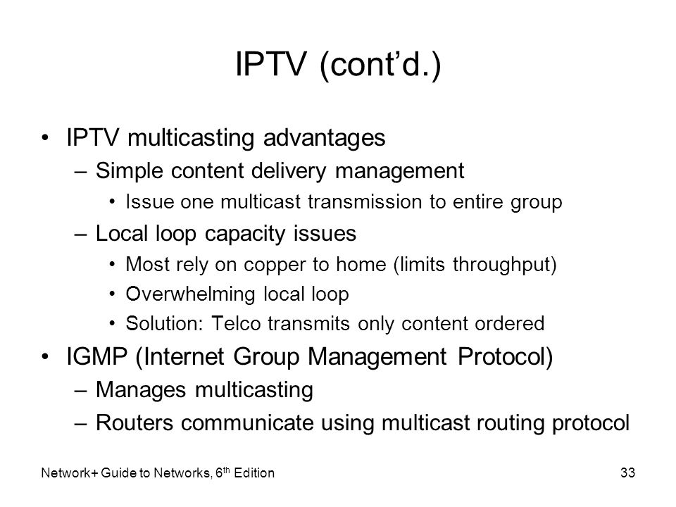 IPTV (contd.) IPTV multicasting advantages –Simple content delivery management Issue one multicast transmission to entire group –Local loop capacity i