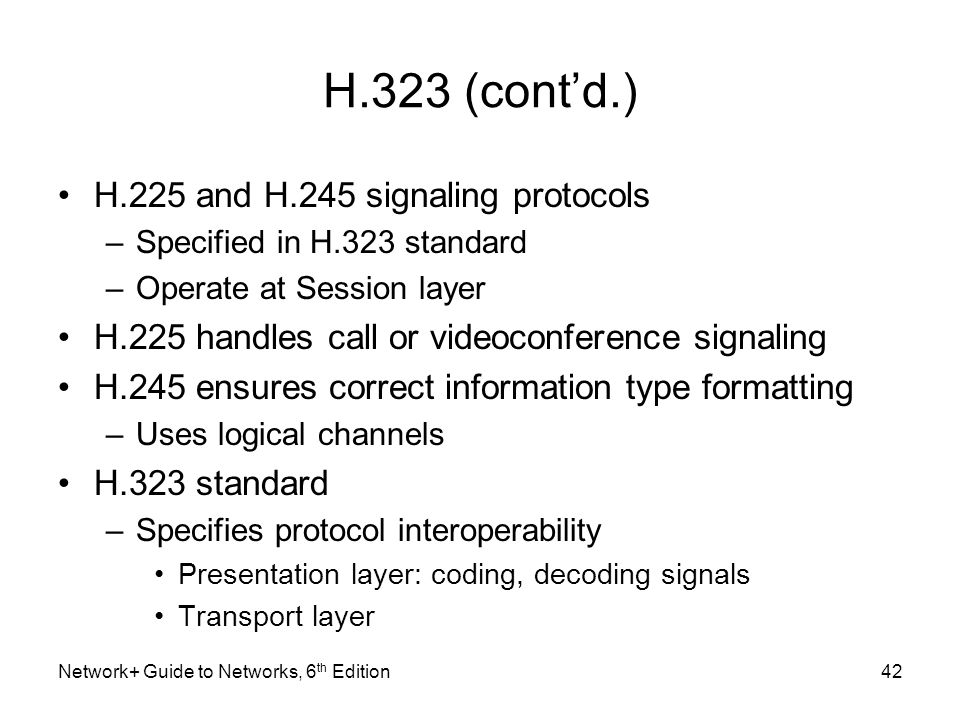 H.323 (contd.) H.225 and H.245 signaling protocols –Specified in H.323 standard –Operate at Session layer H.225 handles call or videoconference signal