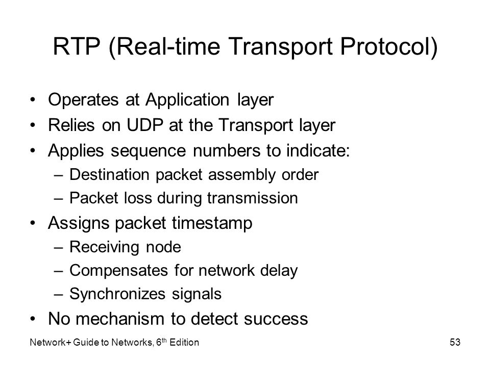 RTP (Real-time Transport Protocol) Operates at Application layer Relies on UDP at the Transport layer Applies sequence numbers to indicate: –Destinati
