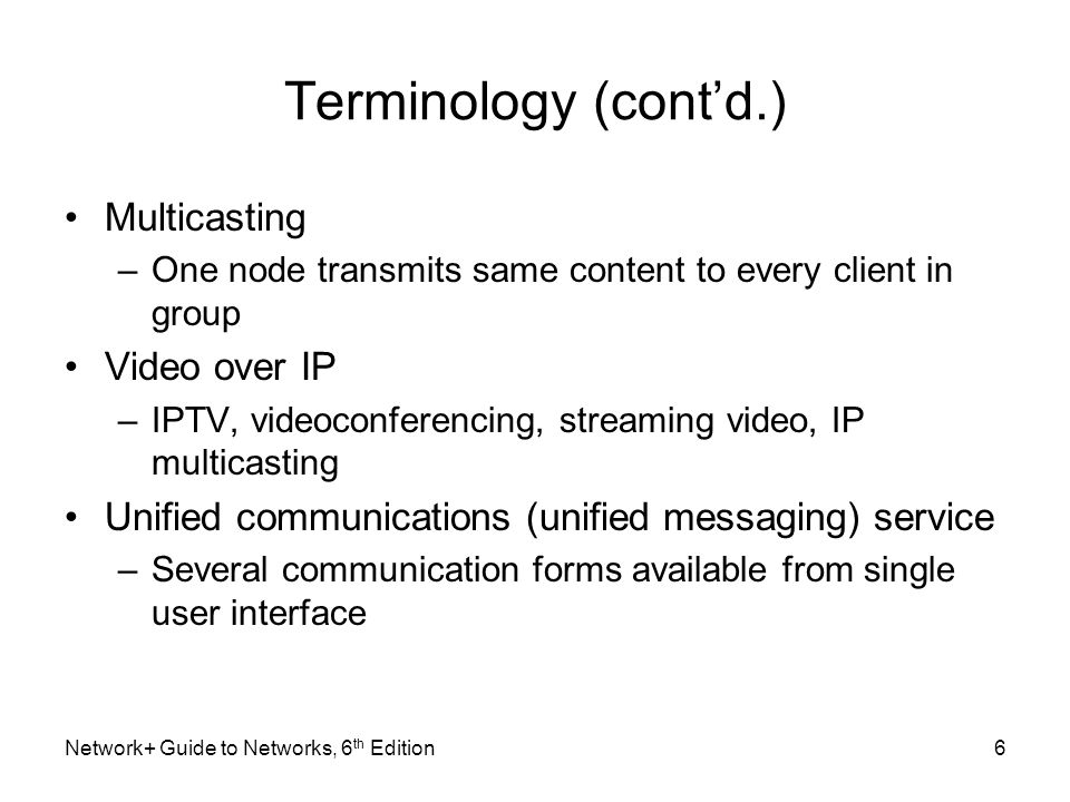 Terminology (contd.) Multicasting –One node transmits same content to every client in group Video over IP –IPTV, videoconferencing, streaming video, I