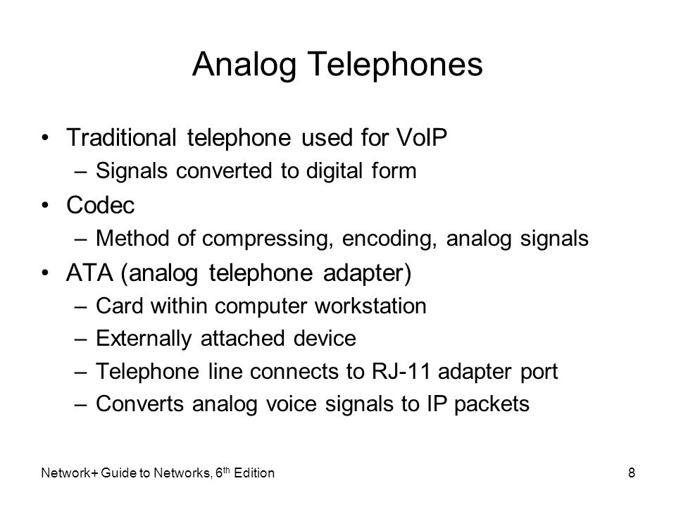 Analog Telephones Traditional telephone used for VoIP –Signals converted to digital form Codec –Method of compressing, encoding, analog signals ATA (a