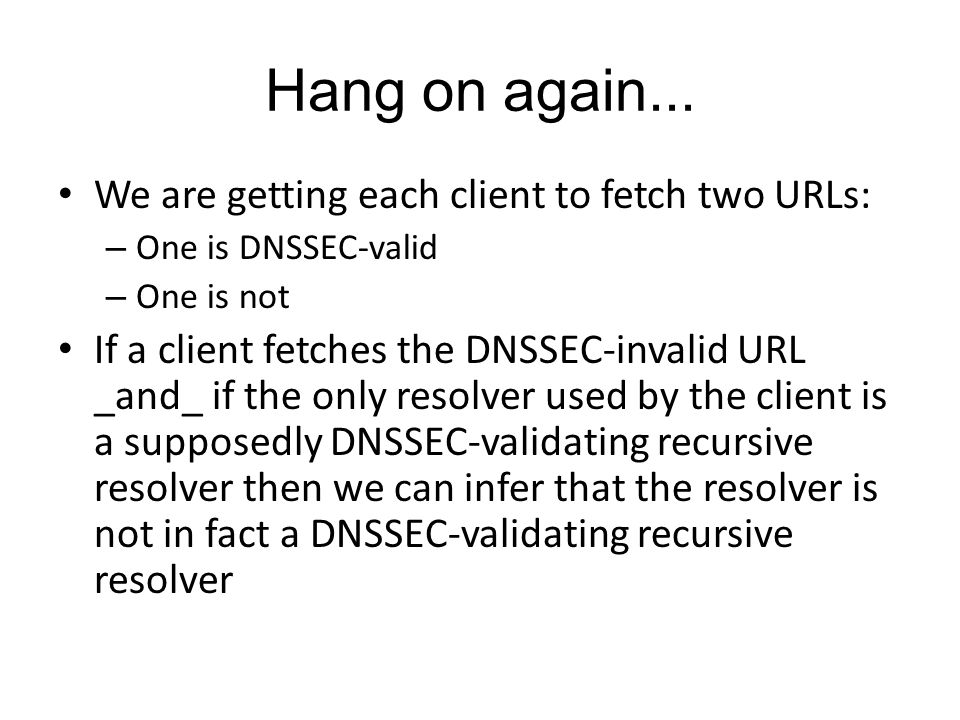 Hang on again... We are getting each client to fetch two URLs: – One is DNSSEC-valid – One is not If a client fetches the DNSSEC-invalid URL _and_ if