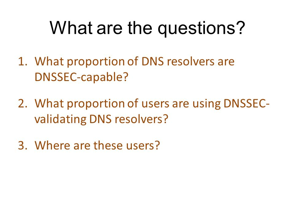 What are the questions? 1.What proportion of DNS resolvers are DNSSEC-capable? 2.What proportion of users are using DNSSEC- validating DNS resolvers?