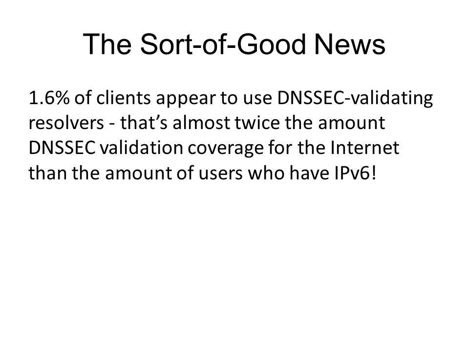 The Sort-of-Good News 1.6% of clients appear to use DNSSEC-validating resolvers - thats almost twice the amount DNSSEC validation coverage for the Internet than the amount of users who have IPv6!