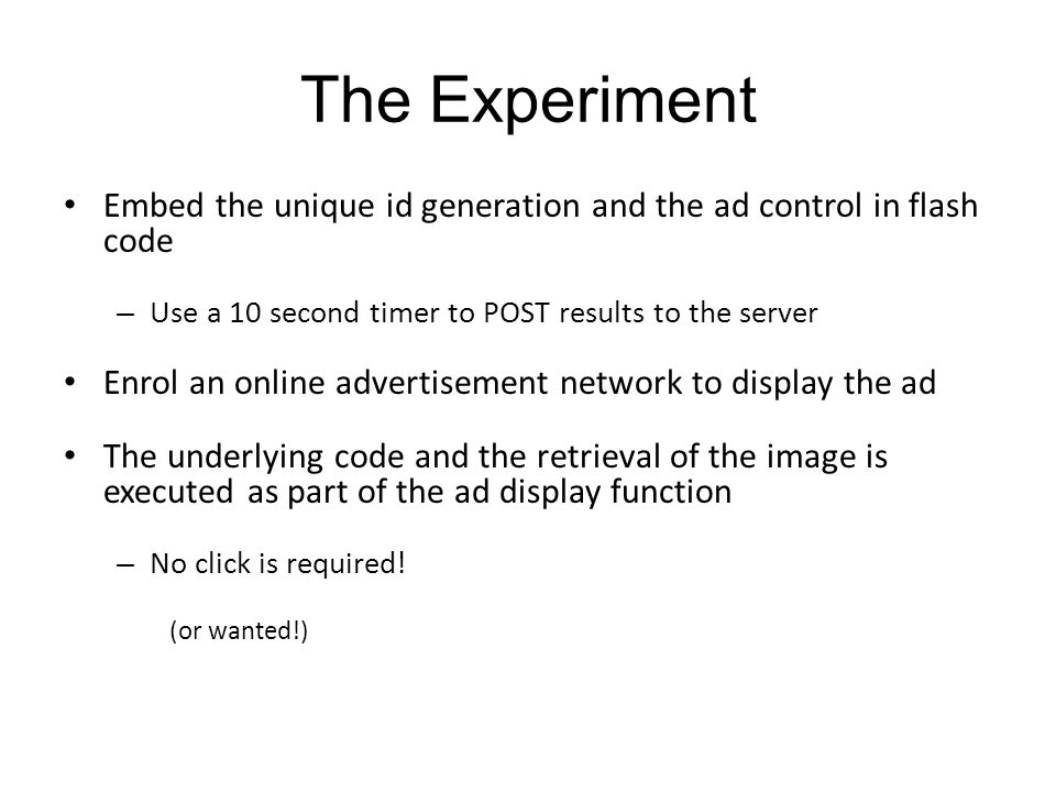 The Experiment Embed the unique id generation and the ad control in flash code – Use a 10 second timer to POST results to the server Enrol an online a