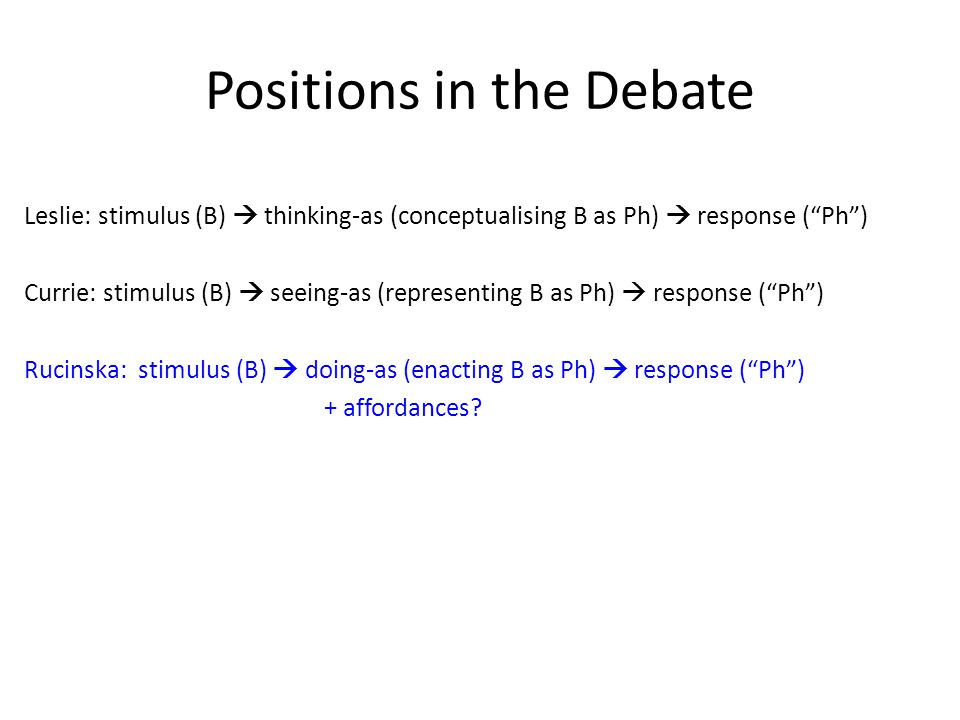 Positions in the Debate Leslie: stimulus (B) thinking-as (conceptualising B as Ph) response (Ph) Currie: stimulus (B) seeing-as (representing B as Ph)