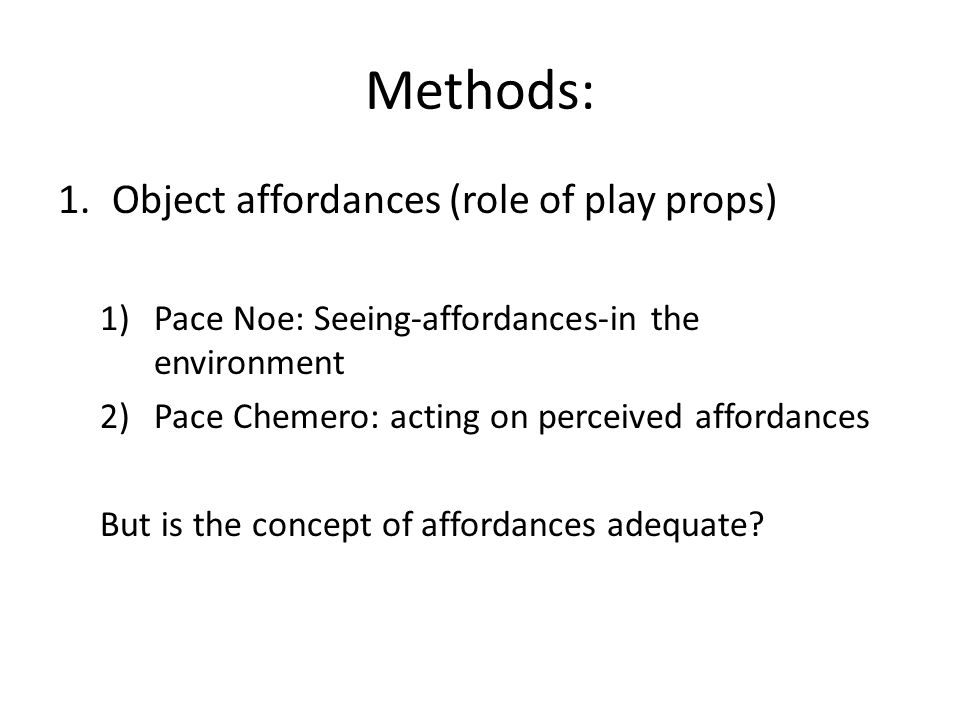 Methods: 1.Object affordances (role of play props) 1)Pace Noe: Seeing-affordances-in the environment 2)Pace Chemero: acting on perceived affordances B