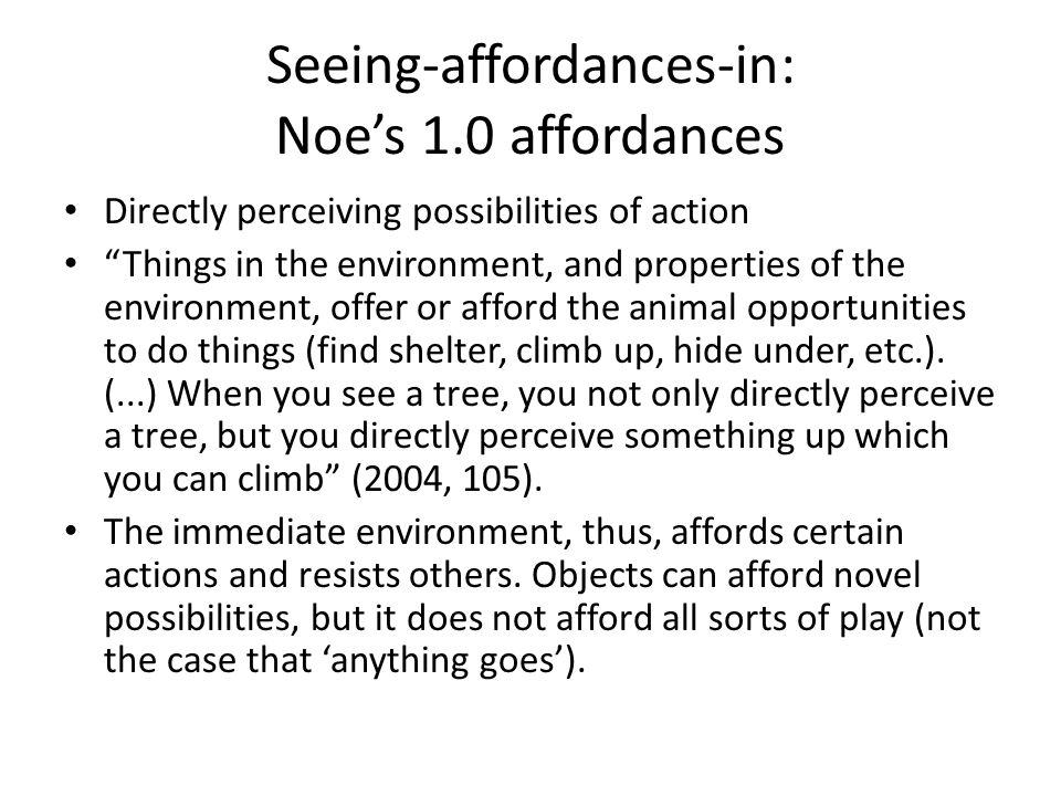 Seeing-affordances-in: Noes 1.0 affordances Directly perceiving possibilities of action Things in the environment, and properties of the environment,