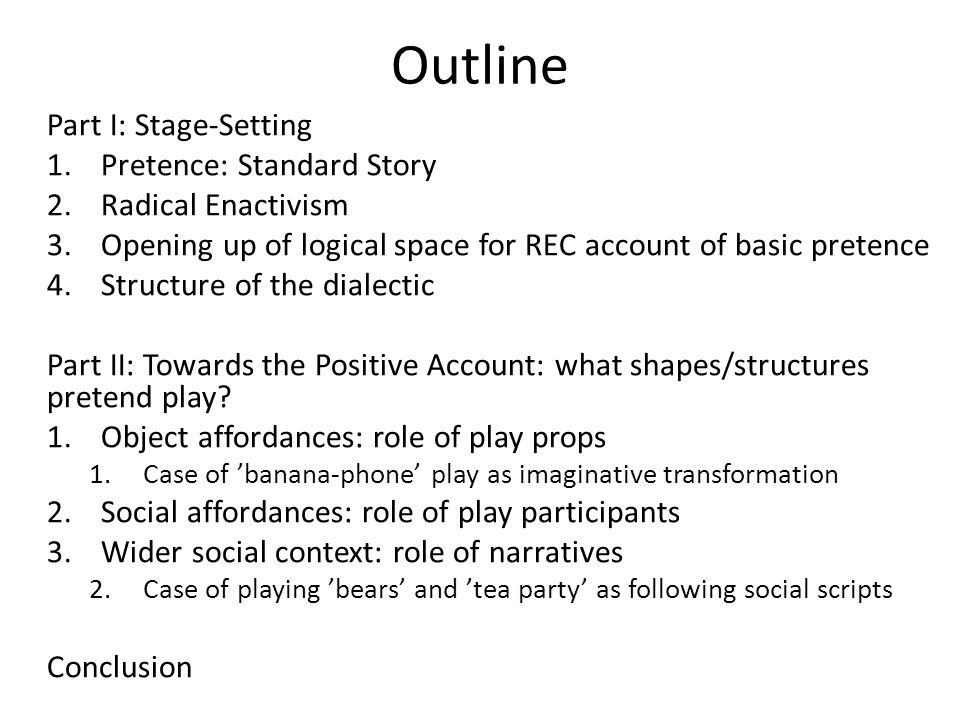 Outline Part I: Stage-Setting 1.Pretence: Standard Story 2.Radical Enactivism 3.Opening up of logical space for REC account of basic pretence 4.Struct