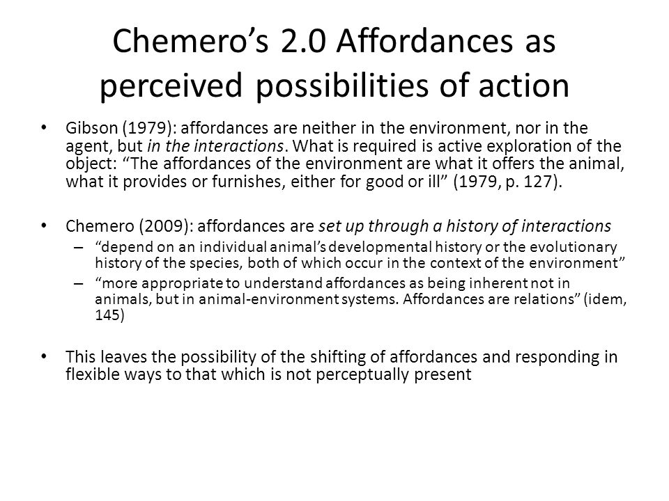 Chemeros 2.0 Affordances as perceived possibilities of action Gibson (1979): affordances are neither in the environment, nor in the agent, but in the