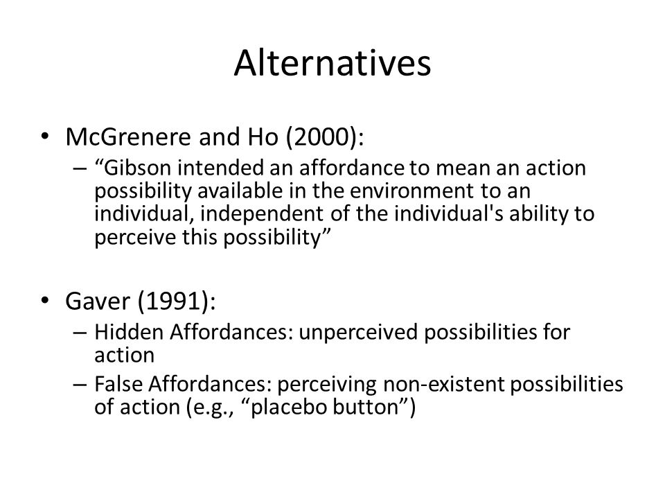 Alternatives McGrenere and Ho (2000): – Gibson intended an affordance to mean an action possibility available in the environment to an individual, ind