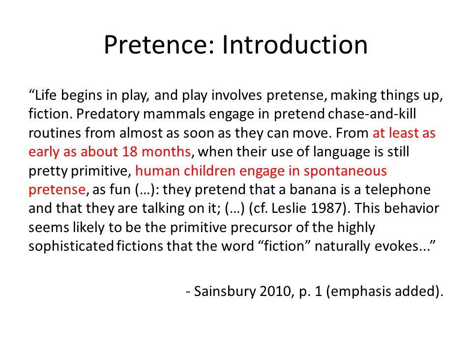 Pretence: Introduction Life begins in play, and play involves pretense, making things up, fiction. Predatory mammals engage in pretend chase-and-kill