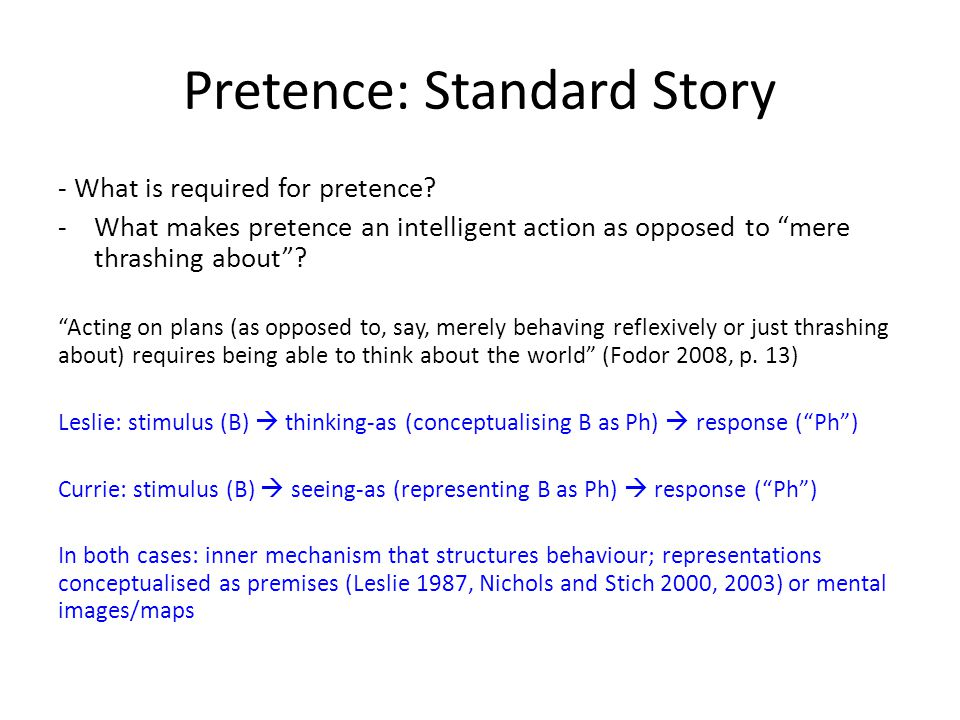 Pretence: Standard Story - What is required for pretence? -What makes pretence an intelligent action as opposed to mere thrashing about? Acting on pla