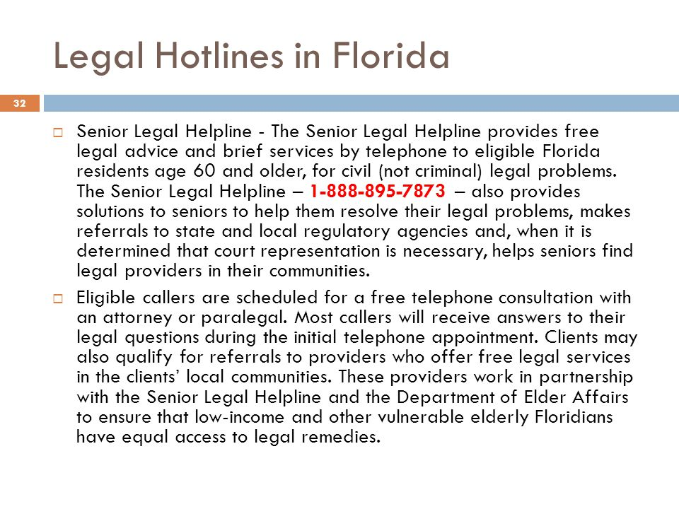 Legal Hotlines in Florida Senior Legal Helpline - The Senior Legal Helpline provides free legal advice and brief services by telephone to eligible Florida residents age 60 and older, for civil (not criminal) legal problems.