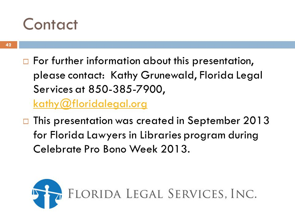 Contact For further information about this presentation, please contact: Kathy Grunewald, Florida Legal Services at 850-385-7900, kathy@floridalegal.org kathy@floridalegal.org This presentation was created in September 2013 for Florida Lawyers in Libraries program during Celebrate Pro Bono Week 2013.