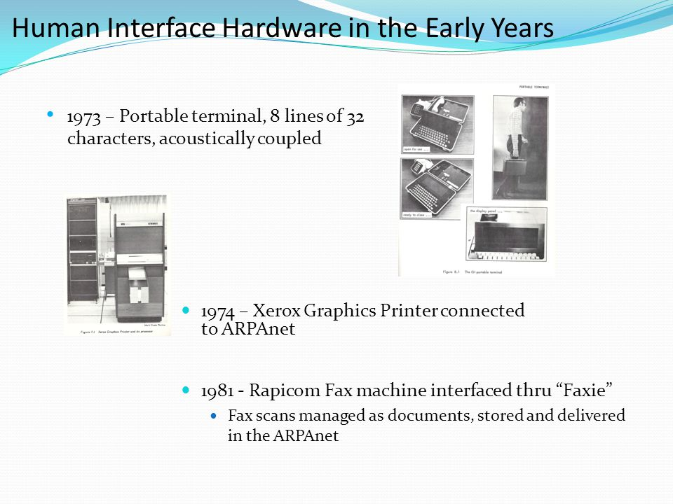 Human Interface Hardware in the Early Years 1974 – Xerox Graphics Printer connected to ARPAnet 1973 – Portable terminal, 8 lines of 32 characters, acoustically coupled 1981 - Rapicom Fax machine interfaced thru Faxie Fax scans managed as documents, stored and delivered in the ARPAnet