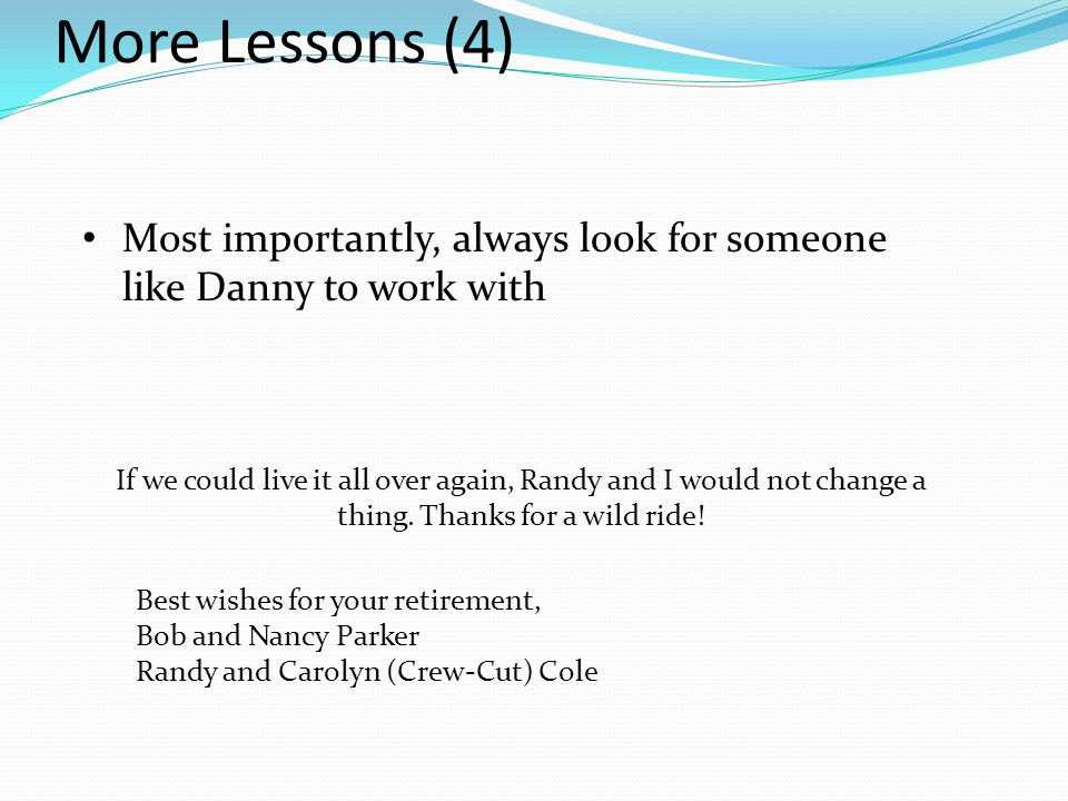 More Lessons (4) Most importantly, always look for someone like Danny to work with If we could live it all over again, Randy and I would not change a thing.