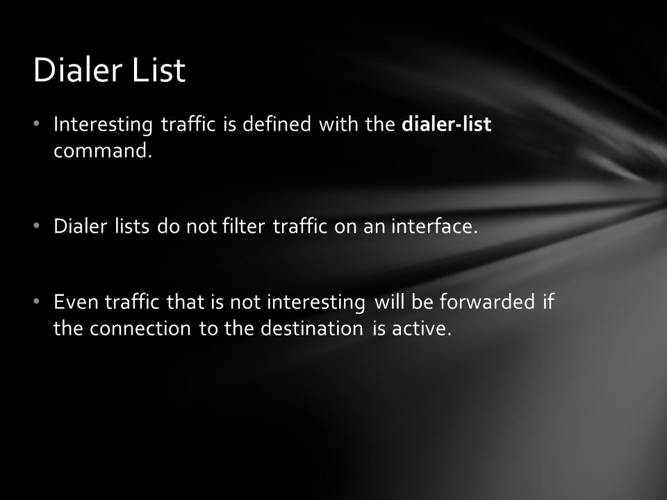 Interesting traffic is defined with the dialer-list command. Dialer lists do not filter traffic on an interface. Even traffic that is not interesting