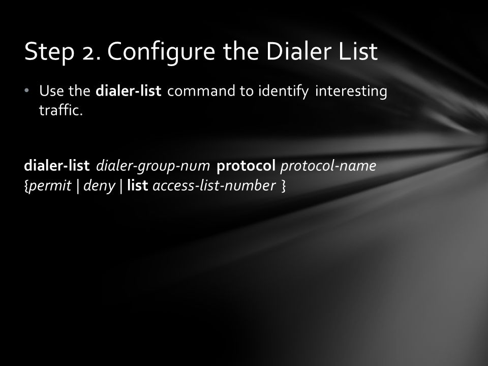 Use the dialer-list command to identify interesting traffic. dialer-list dialer-group-num protocol protocol-name {permit | deny | list access-list-num