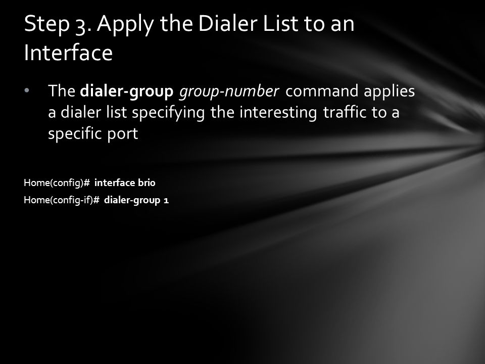 The dialer-group group-number command applies a dialer list specifying the interesting traffic to a specific port Home(config)# interface bri0 Home(co